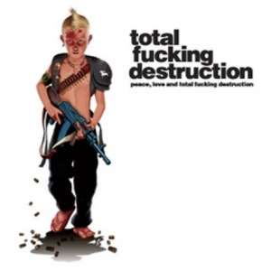 total fucking destruction peace, love and total fucking destruction